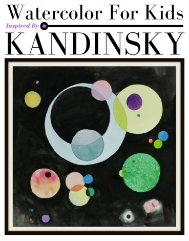 Watercolor For Kids:  Inspired By Kandinsky