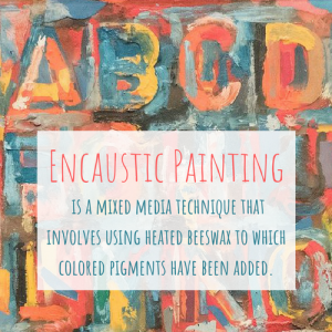 Encaustic Painting is a mixed media technique that involves using heated beeswax to which colored pigments have been added.